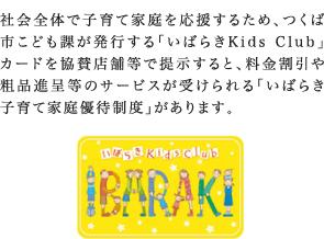 社会全体で子育て家庭を応援するため、県が発行する「いばらきKids Club」カードを協賛店舗等で提示すると、料金割引や粗品進呈等のサービスが受けられる「いばらき子育て家庭優待制度」があります。